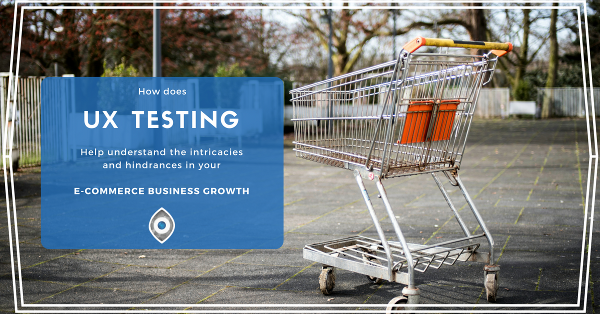 How does UX Testing Help Understand the Intricacies and Hindrances in Your E-Commerce Business Growth?